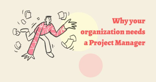 6 Reasons Why Your Organization Needs A Project Manager